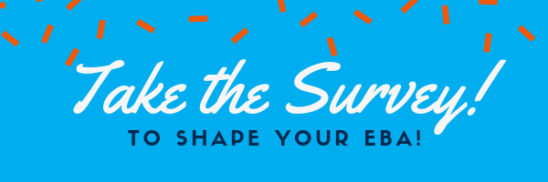 TAKE the SURVEY to shape your EBA!